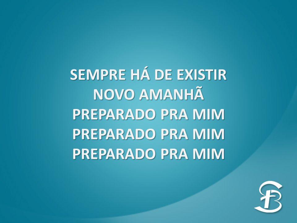 SEMPRE HÁ DE EXISTIR NOVO AMANHÃ PREPARADO PRA MIM