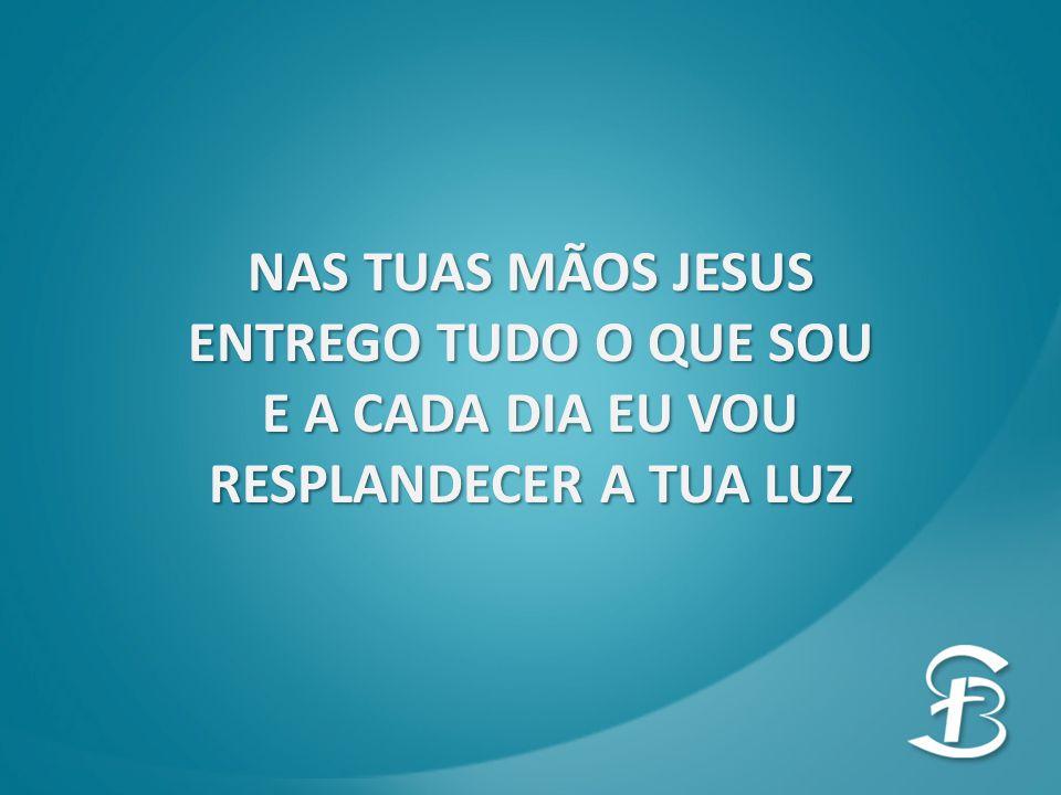 Nas tuas mãos Jesus Entrego tudo o que sou E a cada dia eu vou Resplandecer a tua luz