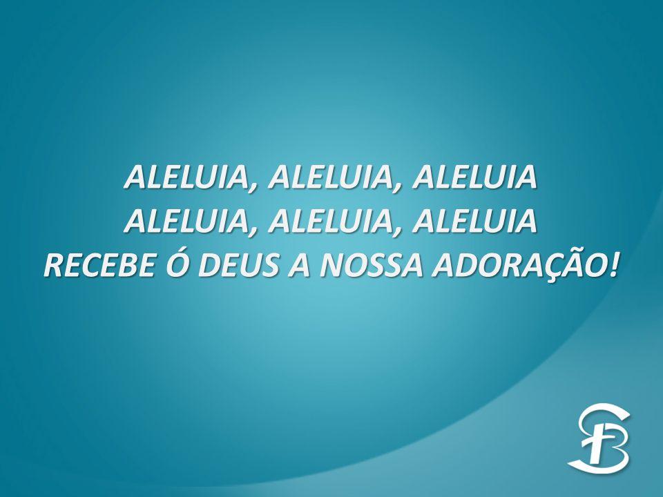ALELUIA, ALELUIA, ALELUIA RECEBE Ó DEUS A NOSSA ADORAÇÃO!