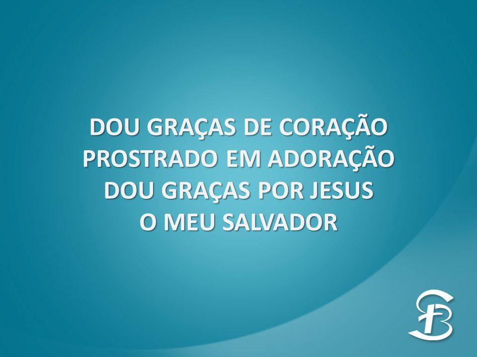 DOU GRAÇAS DE CORAÇÃO PROSTRADO EM ADORAÇÃO DOU GRAÇAS POR JESUS O MEU SALVADOR