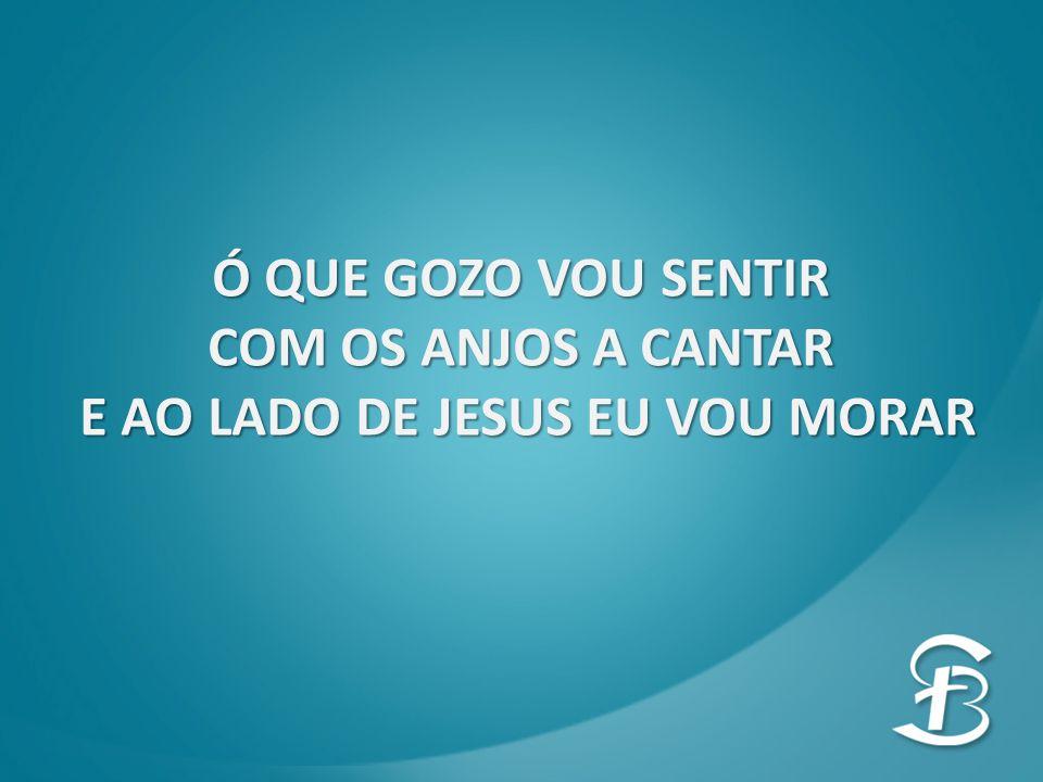 E AO LADO DE JESUS EU VOU MORAR