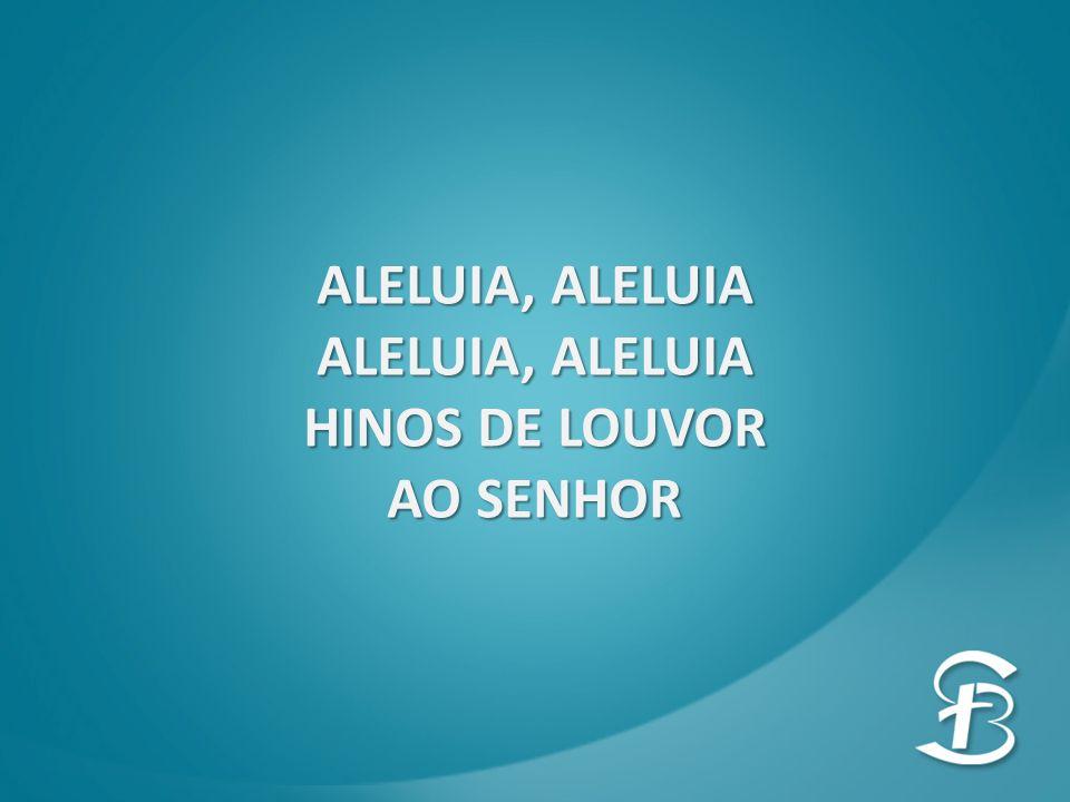 ALELUIA, ALELUIA HINOS DE LOUVOR AO SENHOR