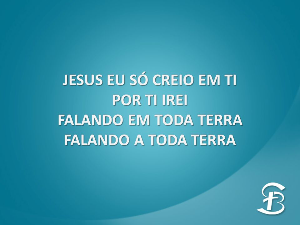 JESUS EU SÓ CREIO EM TI POR TI IREI FALANDO EM TODA TERRA FALANDO A TODA TERRA