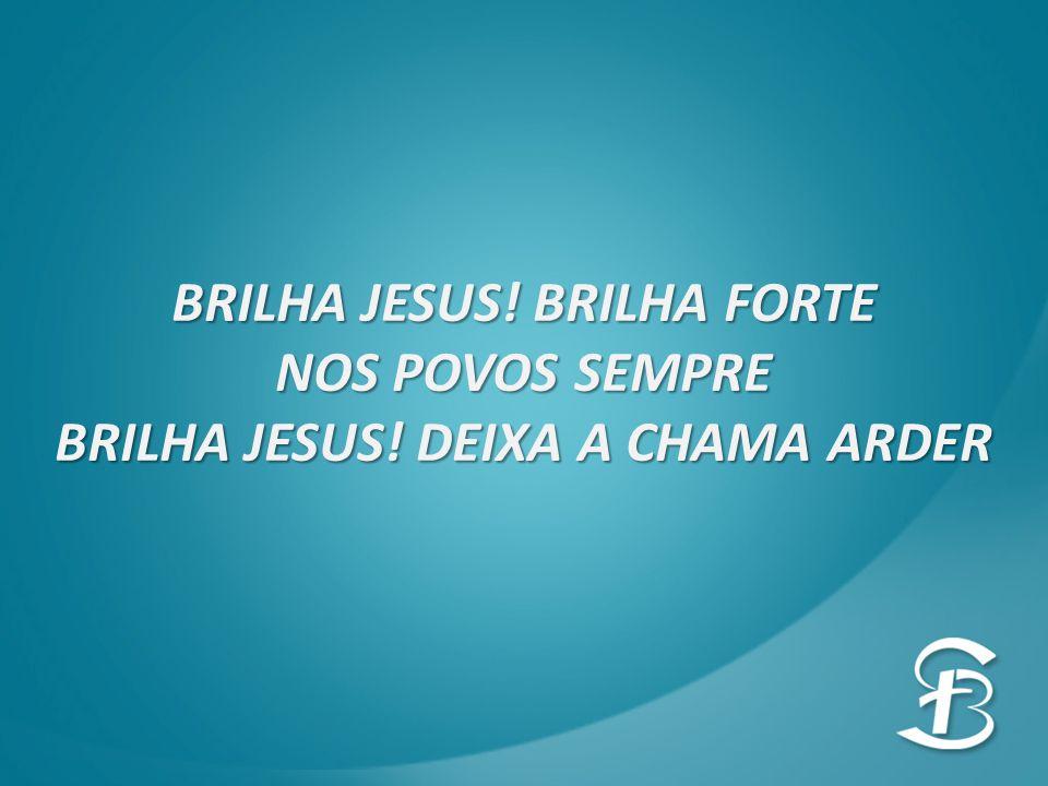 BRILHA JESUS! BRILHA FORTE BRILHA JESUS! DEIXA A CHAMA ARDER