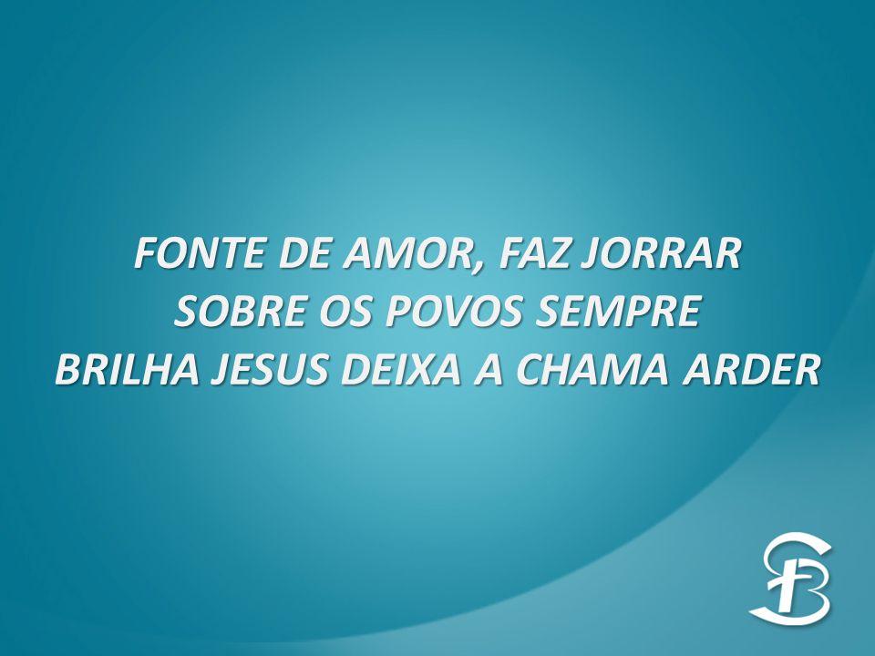 FONTE DE AMOR, FAZ JORRAR BRILHA JESUS DEIXA A CHAMA ARDER