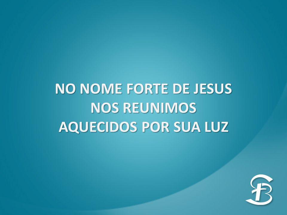 NO NOME FORTE DE JESUS NOS REUNIMOS AQUECIDOS POR SUA LUZ