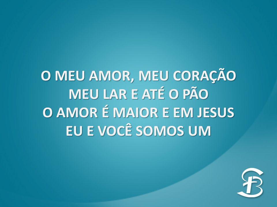 O MEU AMOR, MEU CORAÇÃO MEU LAR E ATÉ O PÃO O AMOR É MAIOR E EM JESUS EU E VOCÊ SOMOS UM
