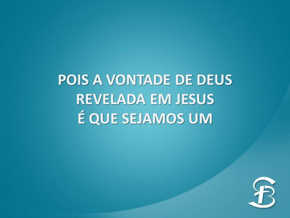 POIS A VONTADE DE DEUS REVELADA EM JESUS É QUE SEJAMOS UM