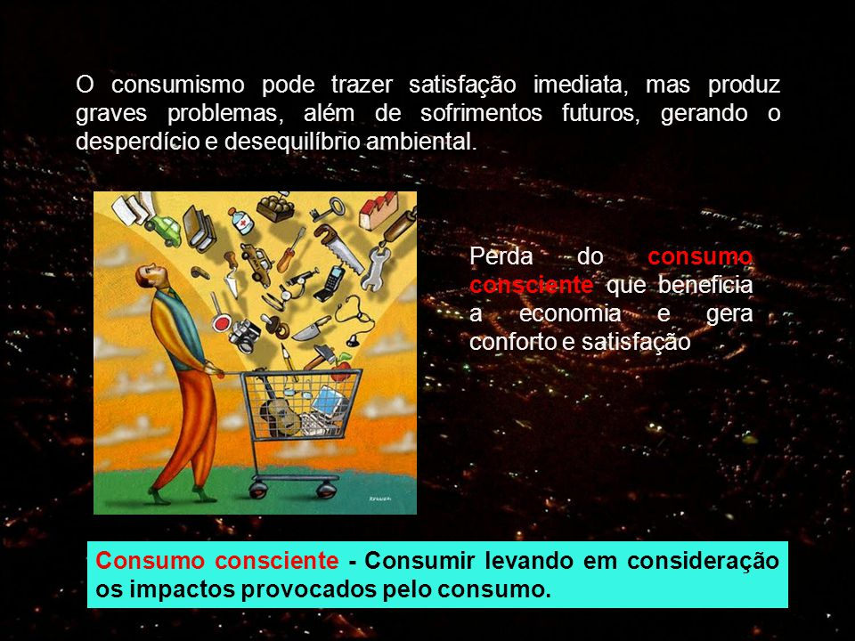 O consumismo pode trazer satisfação imediata, mas produz graves problemas, além de sofrimentos futuros, gerando o desperdício e desequilíbrio ambiental.