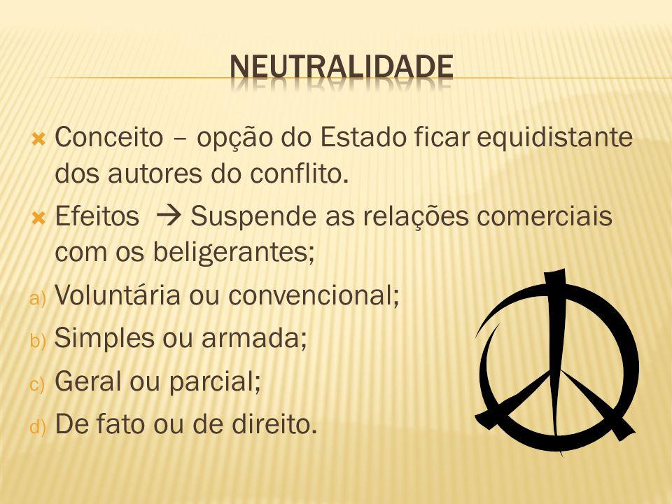 neutralidade Conceito – opção do Estado ficar equidistante dos autores do conflito. Efeitos  Suspende as relações comerciais com os beligerantes;