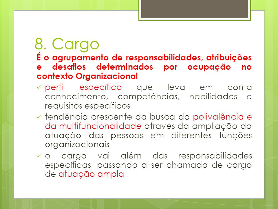 8. Cargo É o agrupamento de responsabilidades, atribuições e desafios determinados por ocupação no contexto Organizacional.