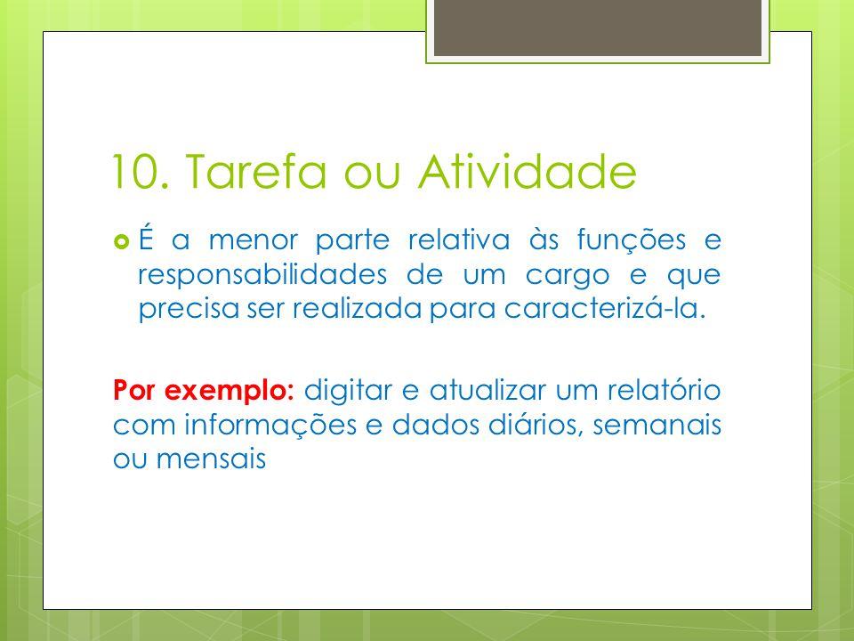 10. Tarefa ou Atividade É a menor parte relativa às funções e responsabilidades de um cargo e que precisa ser realizada para caracterizá-la.