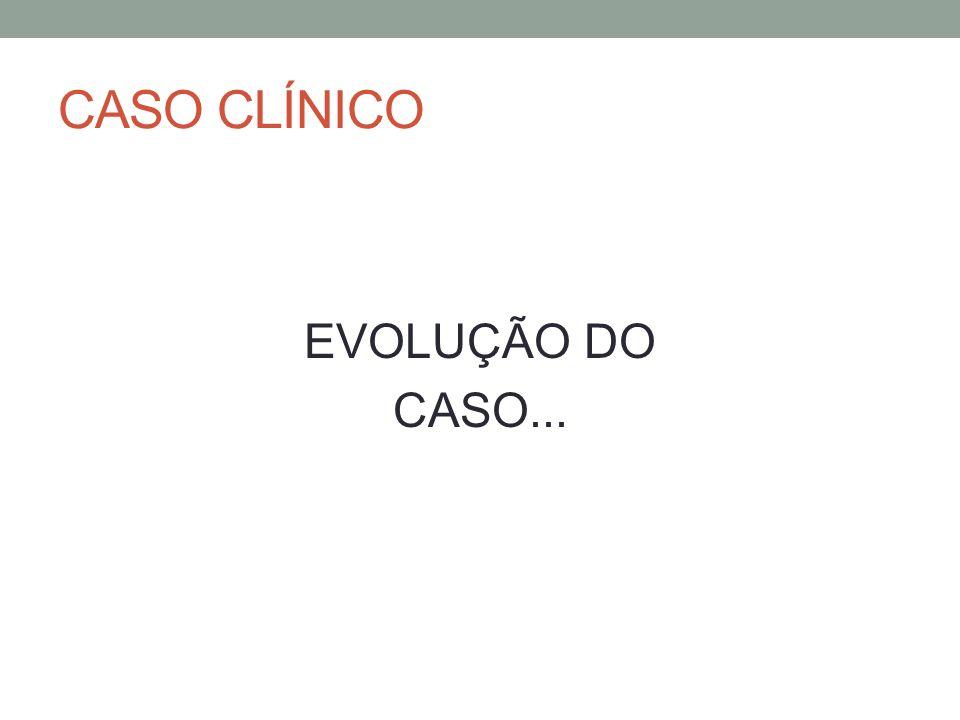 CASO CLÍNICO EVOLUÇÃO DO CASO...