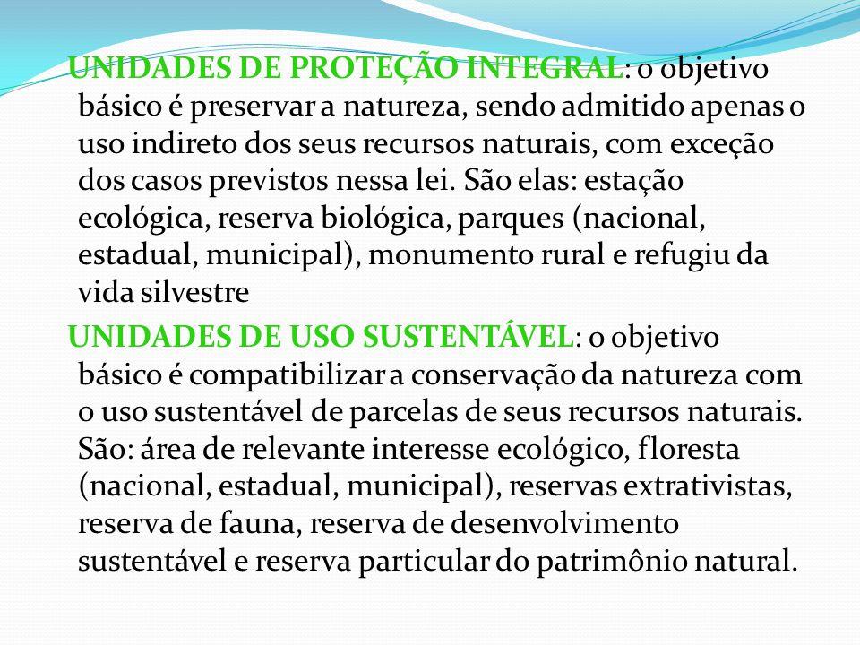 UNIDADES DE PROTEÇÃO INTEGRAL: o objetivo básico é preservar a natureza, sendo admitido apenas o uso indireto dos seus recursos naturais, com exceção dos casos previstos nessa lei.