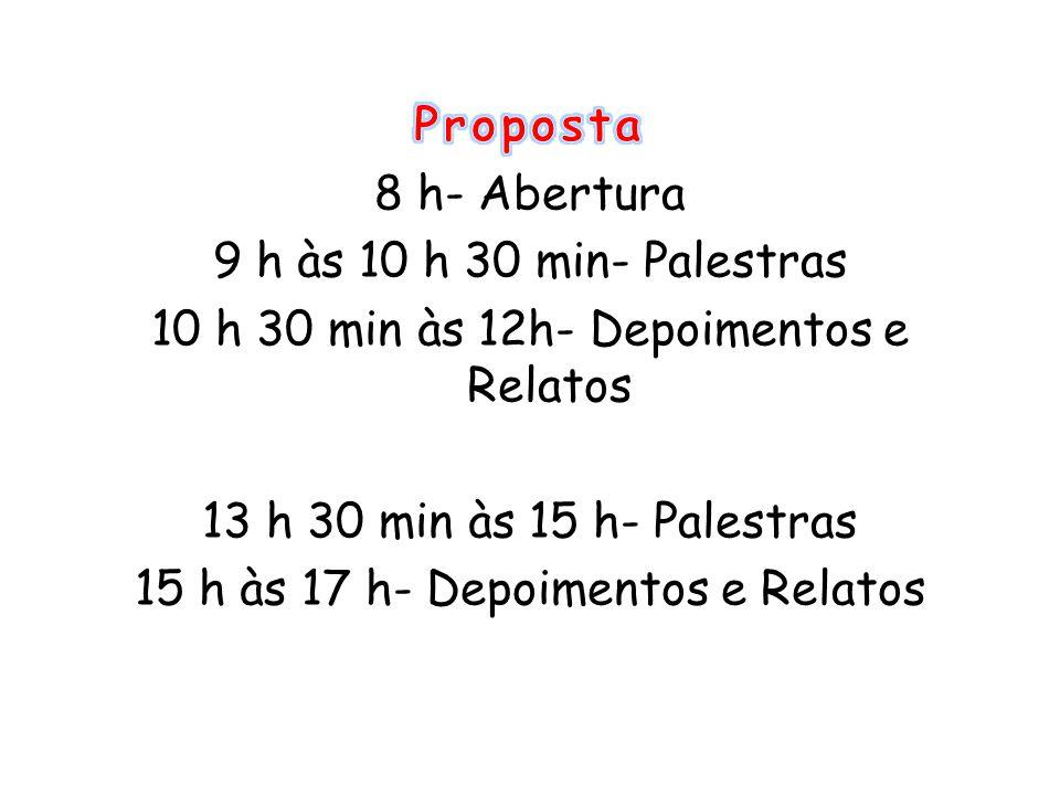 Proposta 8 h- Abertura 9 h às 10 h 30 min- Palestras 10 h 30 min às 12h- Depoimentos e Relatos 13 h 30 min às 15 h- Palestras 15 h às 17 h- Depoimentos e Relatos