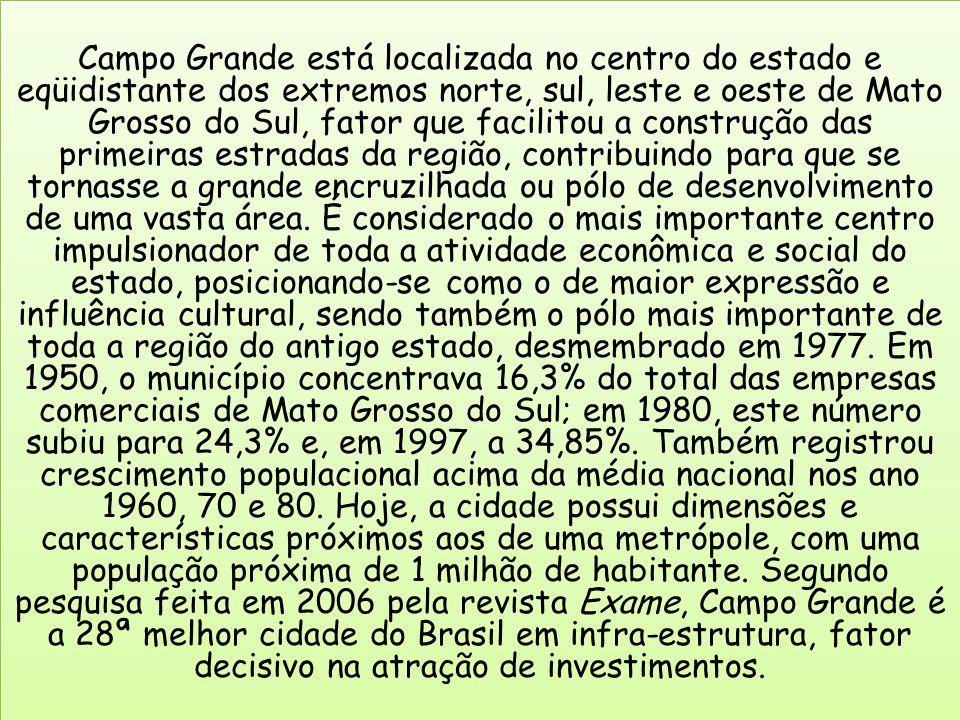 Campo Grande está localizada no centro do estado e eqüidistante dos extremos norte, sul, leste e oeste de Mato Grosso do Sul, fator que facilitou a construção das primeiras estradas da região, contribuindo para que se tornasse a grande encruzilhada ou pólo de desenvolvimento de uma vasta área.