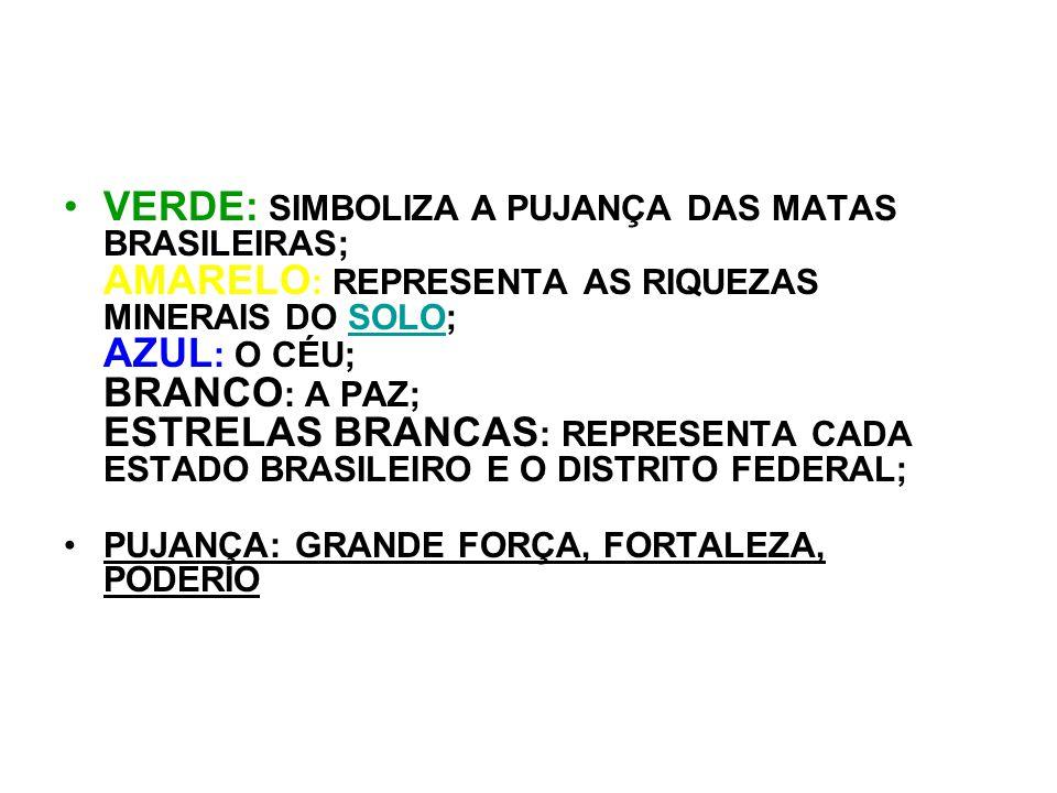 VERDE: SIMBOLIZA A PUJANÇA DAS MATAS BRASILEIRAS; AMARELO: REPRESENTA AS RIQUEZAS MINERAIS DO SOLO; AZUL: O CÉU; BRANCO: A PAZ; ESTRELAS BRANCAS: REPRESENTA CADA ESTADO BRASILEIRO E O DISTRITO FEDERAL;