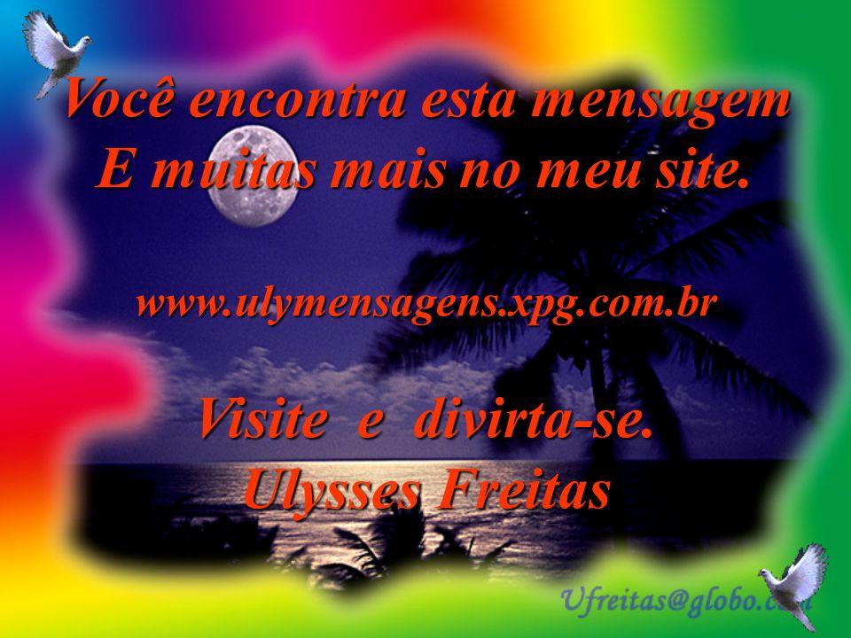 Você encontra esta mensagem E muitas mais no meu site.
