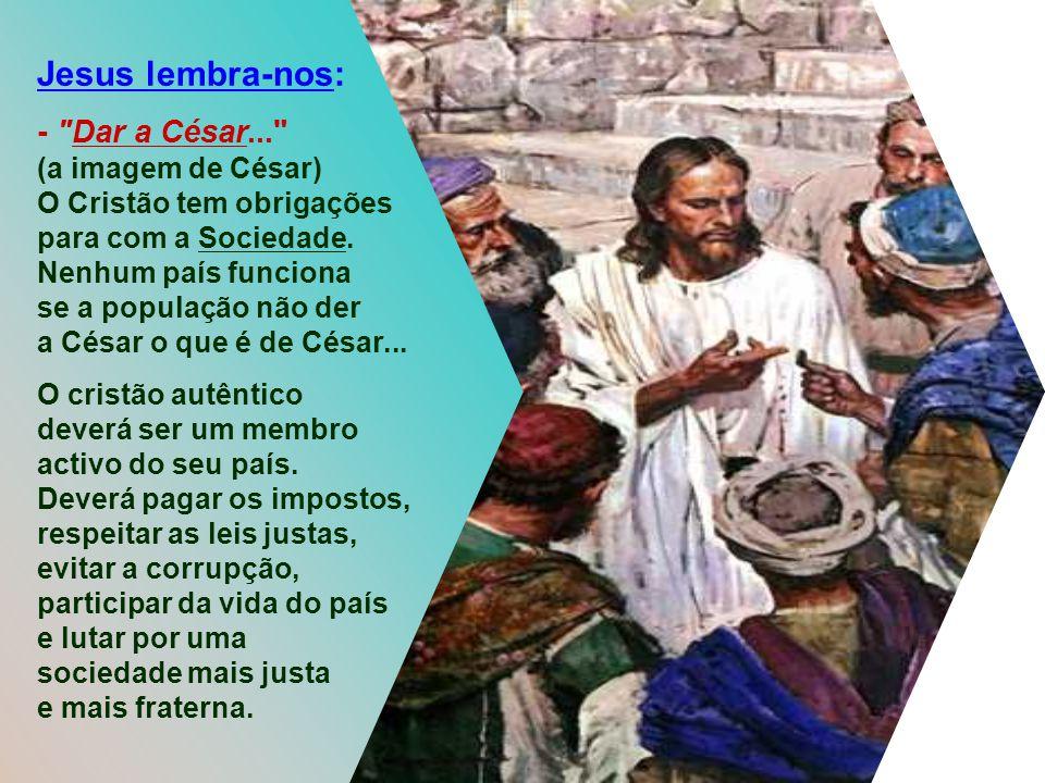 Jesus lembra-nos: O Cristão tem obrigações para com a Sociedade.