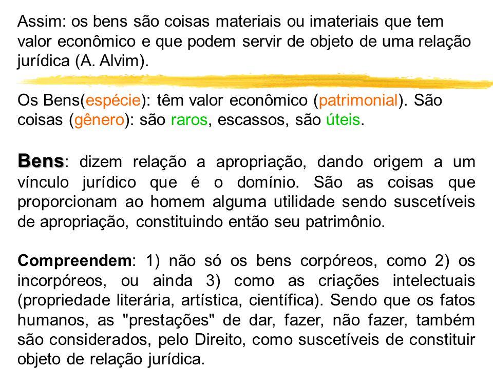 Assim: os bens são coisas materiais ou imateriais que tem valor econômico e que podem servir de objeto de uma relação jurídica (A. Alvim).