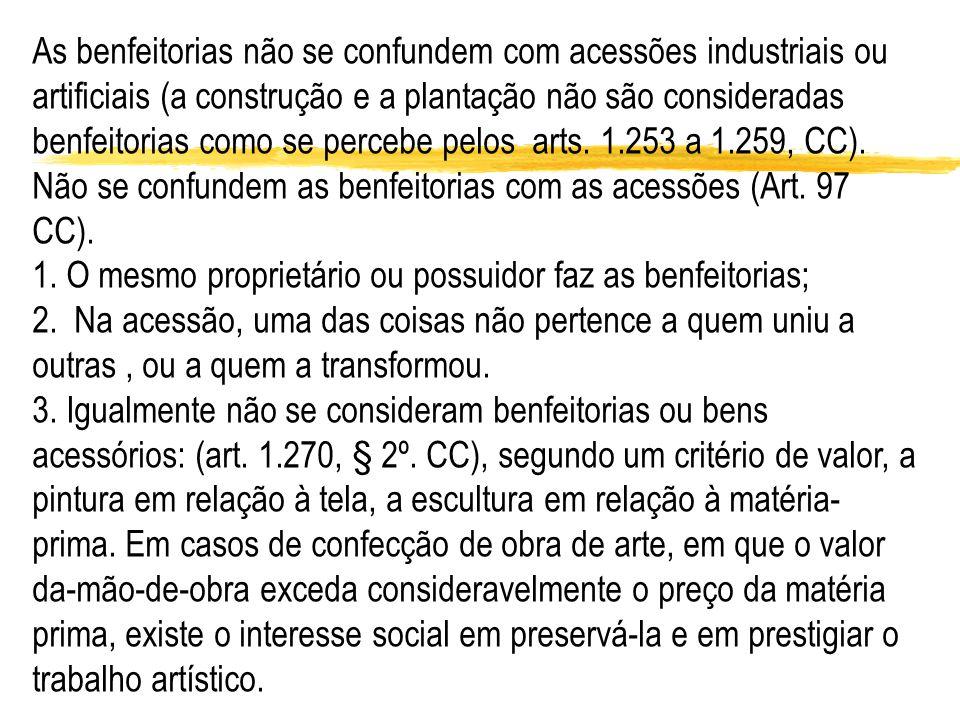 As benfeitorias não se confundem com acessões industriais ou artificiais (a construção e a plantação não são consideradas benfeitorias como se percebe pelos arts. 1.253 a 1.259, CC).