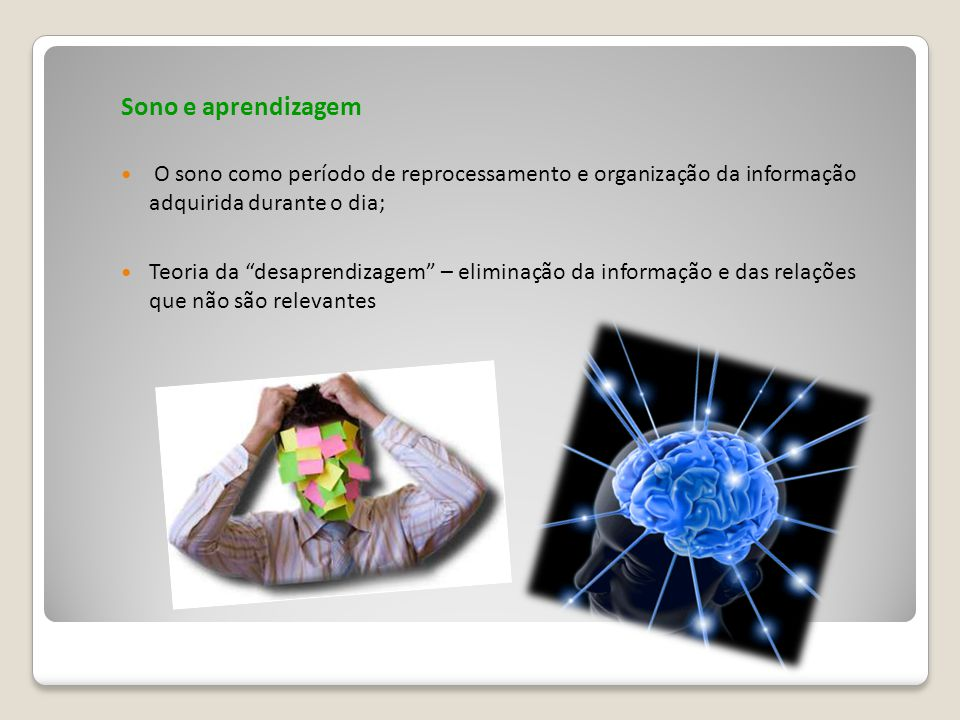 Sono e aprendizagem O sono como período de reprocessamento e organização da informação adquirida durante o dia;