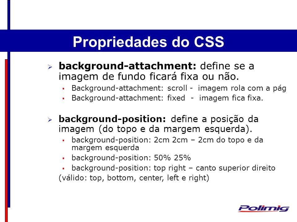 Propriedades do CSS background-attachment: define se a imagem de fundo ficará fixa ou não. Background-attachment: scroll - imagem rola com a pág.