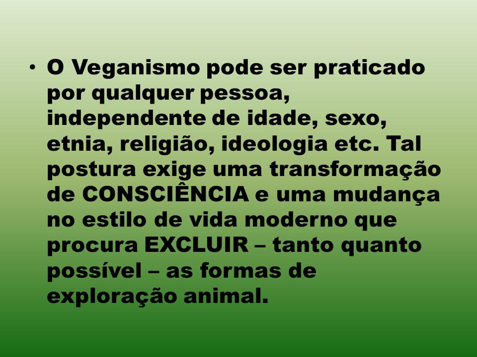 O Veganismo pode ser praticado por qualquer pessoa, independente de idade, sexo, etnia, religião, ideologia etc.