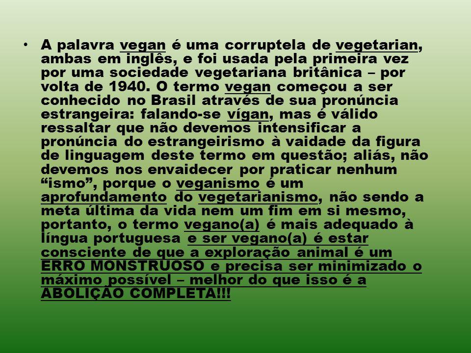 A palavra vegan é uma corruptela de vegetarian, ambas em inglês, e foi usada pela primeira vez por uma sociedade vegetariana britânica – por volta de 1940.