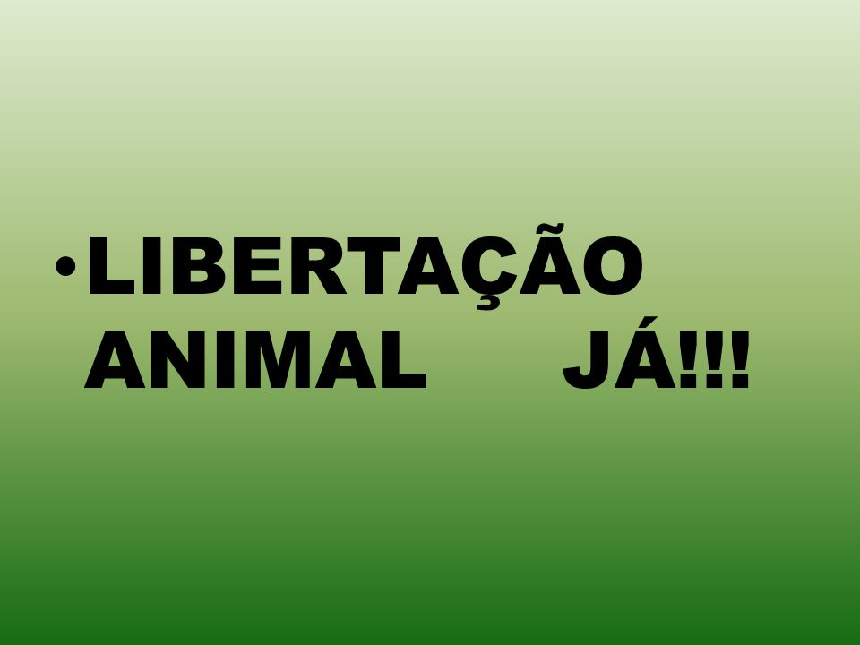 LIBERTAÇÃO ANIMAL JÁ!!!