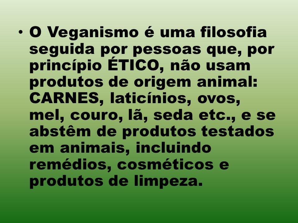 O Veganismo é uma filosofia seguida por pessoas que, por princípio ÉTICO, não usam produtos de origem animal: CARNES, laticínios, ovos, mel, couro, lã, seda etc., e se abstêm de produtos testados em animais, incluindo remédios, cosméticos e produtos de limpeza.
