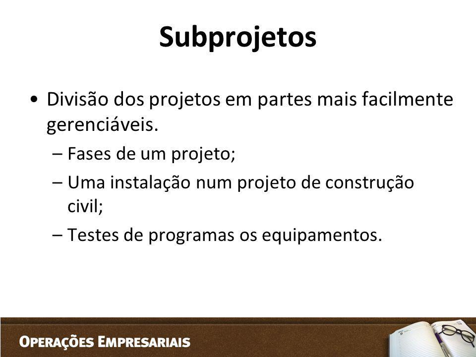 Subprojetos Divisão dos projetos em partes mais facilmente gerenciáveis. Fases de um projeto; Uma instalação num projeto de construção civil;