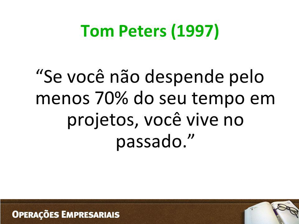 Tom Peters (1997) Se você não despende pelo menos 70% do seu tempo em projetos, você vive no passado.