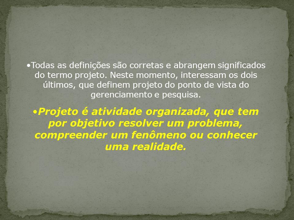 Todas as definições são corretas e abrangem significados do termo projeto. Neste momento, interessam os dois últimos, que definem projeto do ponto de vista do gerenciamento e pesquisa.
