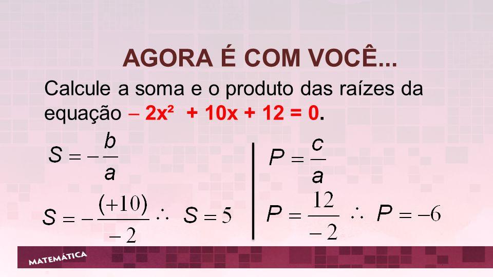 AGORA É COM VOCÊ... Calcule a soma e o produto das raízes da equação  2x² + 10x + 12 = 0.