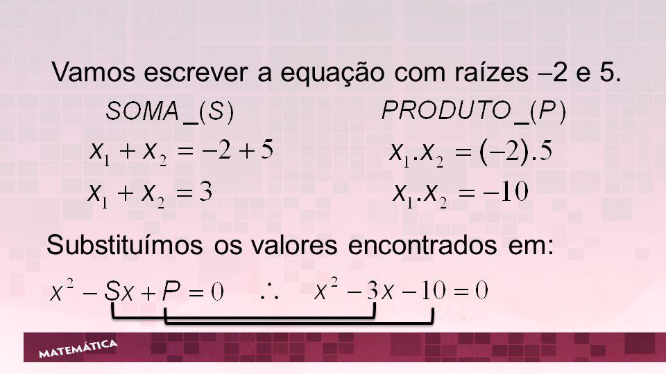 Vamos escrever a equação com raízes 2 e 5.
