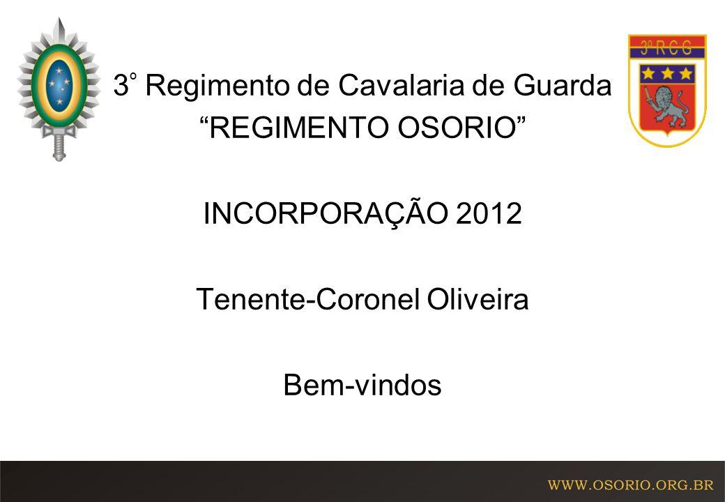 3º Regimento de Cavalaria de Guarda REGIMENTO OSORIO INCORPORAÇÃO 2012 Tenente-Coronel Oliveira Bem-vindos