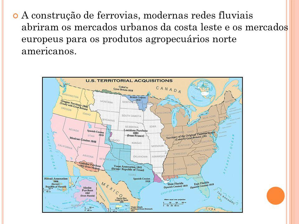 A construção de ferrovias, modernas redes fluviais abriram os mercados urbanos da costa leste e os mercados europeus para os produtos agropecuários norte americanos.