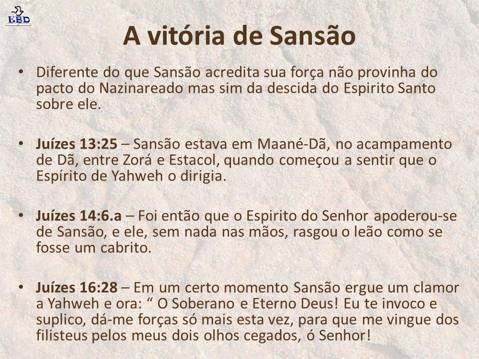 A vitória de Sansão Diferente do que Sansão acredita sua força não provinha do pacto do Nazinareado mas sim da descida do Espirito Santo sobre ele.