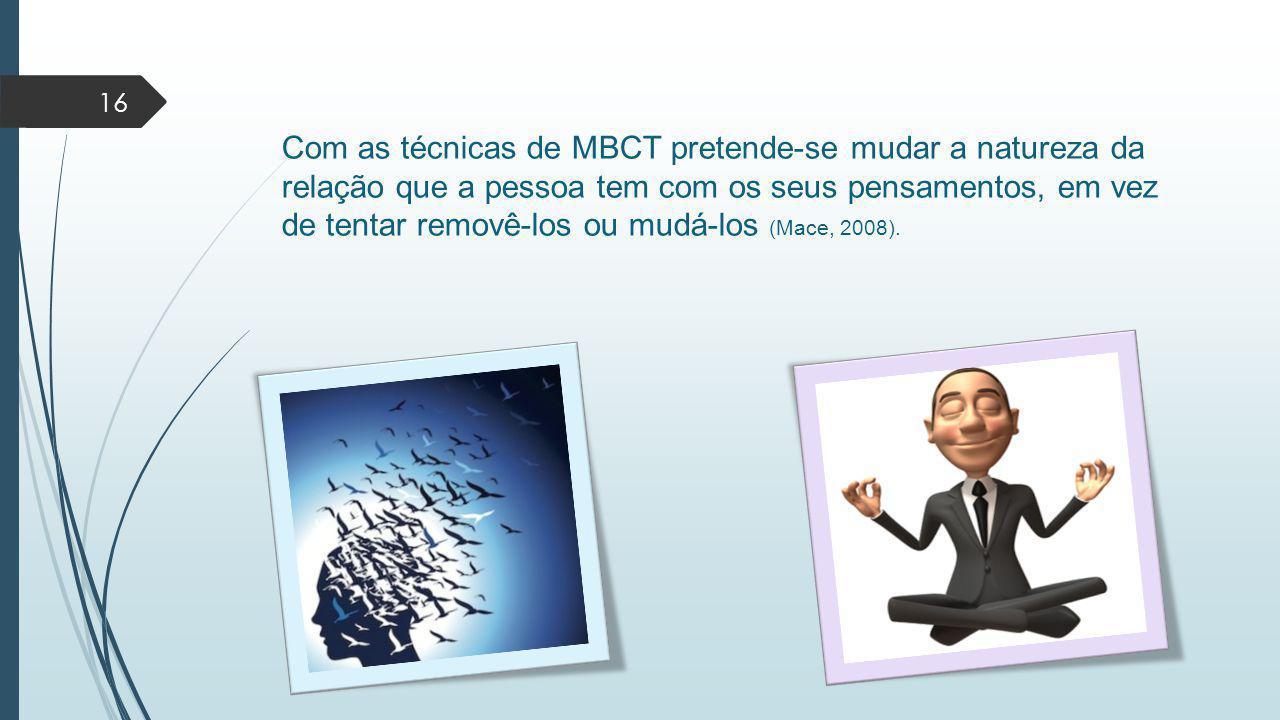Com as técnicas de MBCT pretende-se mudar a natureza da relação que a pessoa tem com os seus pensamentos, em vez de tentar removê-los ou mudá-los (Mace, 2008).