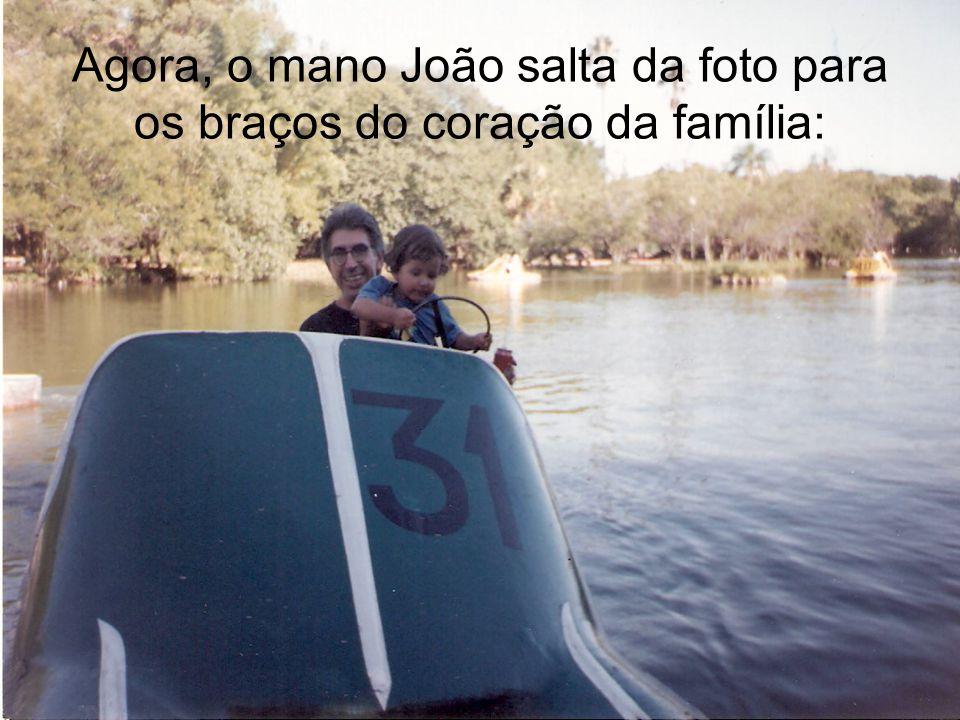 Agora, o mano João salta da foto para os braços do coração da família: