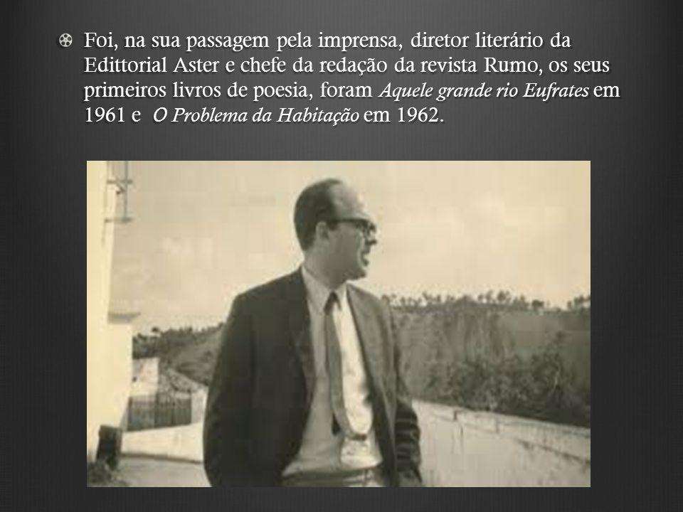 Foi, na sua passagem pela imprensa, diretor literário da Edittorial Aster e chefe da redação da revista Rumo, os seus primeiros livros de poesia, foram Aquele grande rio Eufrates em 1961 e O Problema da Habitação em 1962.