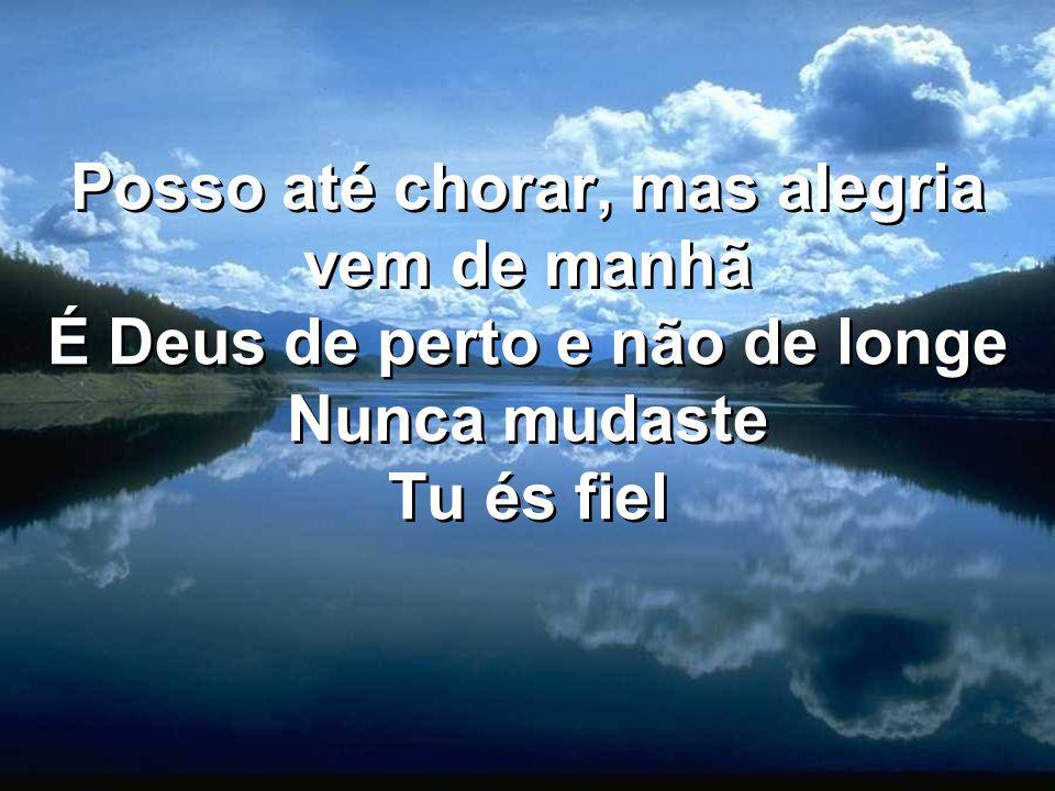 Posso até chorar, mas alegria vem de manhã É Deus de perto e não de longe Nunca mudaste Tu és fiel