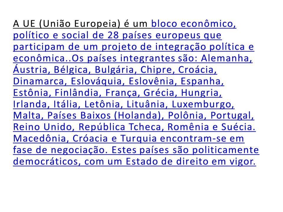 A UE (União Europeia) é um bloco econômico, político e social de 28 países europeus que participam de um projeto de integração política e econômica..Os países integrantes são: Alemanha, Áustria, Bélgica, Bulgária, Chipre, Croácia, Dinamarca, Eslováquia, Eslovênia, Espanha, Estônia, Finlândia, França, Grécia, Hungria, Irlanda, Itália, Letônia, Lituânia, Luxemburgo, Malta, Países Baixos (Holanda), Polônia, Portugal, Reino Unido, República Tcheca, Romênia e Suécia.