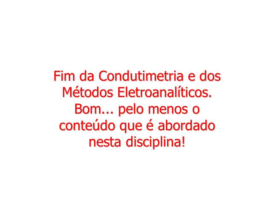 Fim da Condutimetria e dos Métodos Eletroanalíticos. Bom