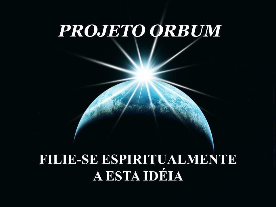 PROJETO ORBUM PROJETO ORBUM FILIE-SE ESPIRITUALMENTE A ESTA IDÉIA