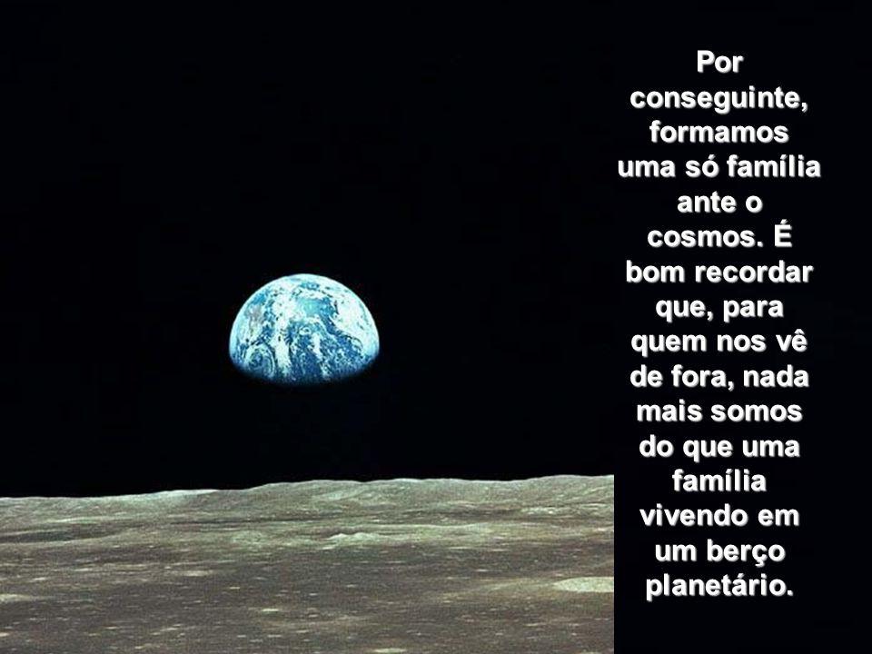 Por conseguinte, formamos uma só família ante o cosmos