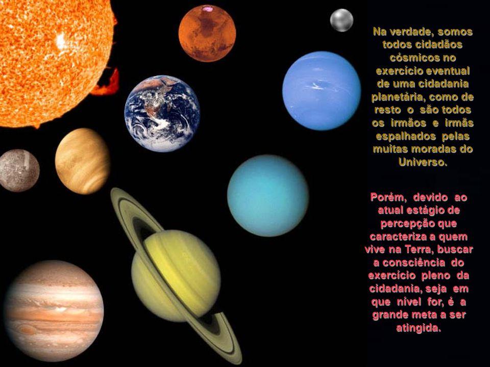 Na verdade, somos todos cidadãos cósmicos no exercício eventual de uma cidadania planetária, como de resto o são todos os irmãos e irmãs espalhados pelas muitas moradas do Universo.