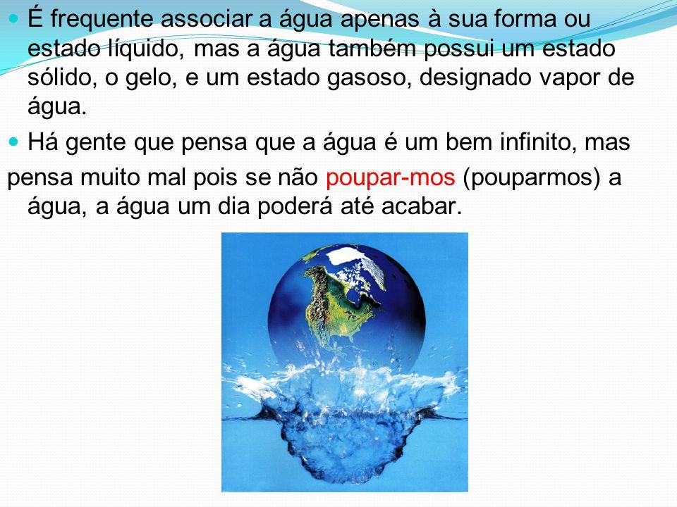 É frequente associar a água apenas à sua forma ou estado líquido, mas a água também possui um estado sólido, o gelo, e um estado gasoso, designado vapor de água.