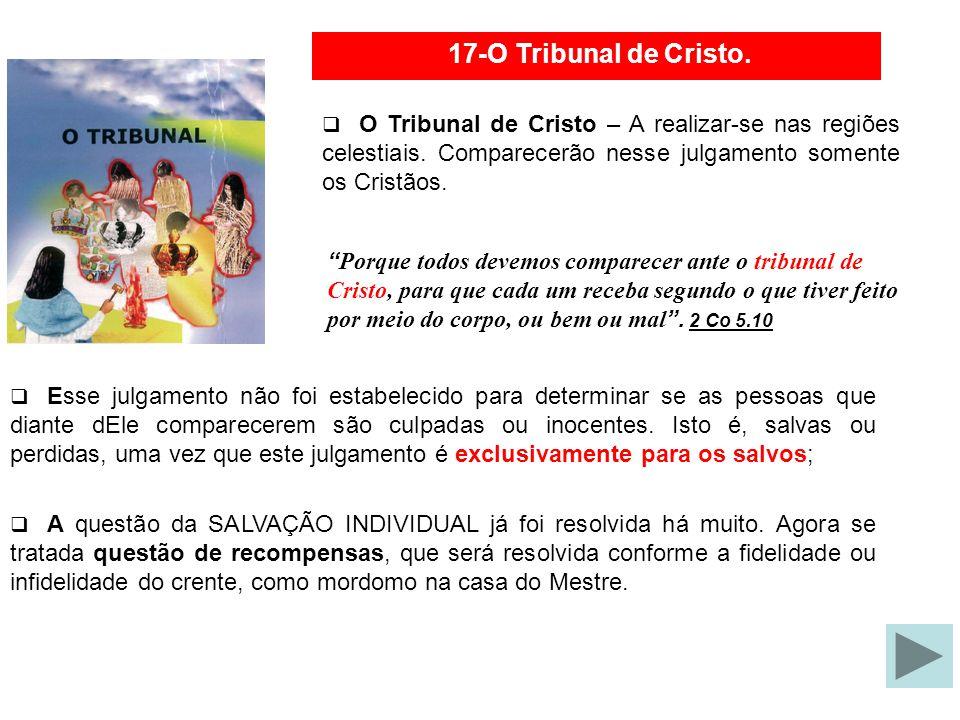 17-O Tribunal de Cristo. O Tribunal de Cristo – A realizar-se nas regiões celestiais. Comparecerão nesse julgamento somente os Cristãos.